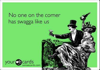 No one on the corner  has swagga like us