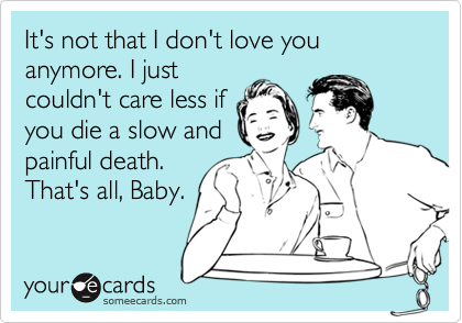 It's not that I don't love you anymore. I just couldn't care less if you die a slow and painful death. That's all, Baby.