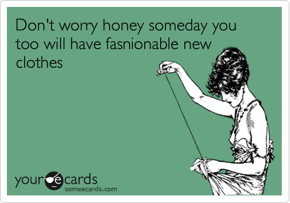 Don't worry honey someday you too will have fasnionable new clothes