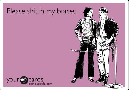Please shit in my braces.