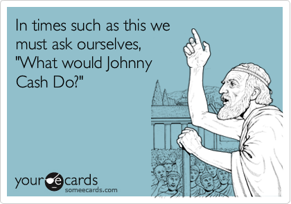 """In times such as this wemust ask ourselves,""""What would JohnnyCash Do?"""""""