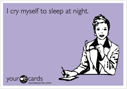 I cry myself to sleep at night.
