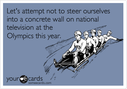 Let's attempt not to steer ourselves into a concrete wall on national television at the Olympics this year.
