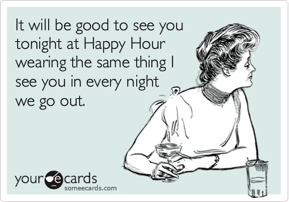 It will be good to see youtonight at Happy Hour wearing the same thing Isee you in every nightwe go out.