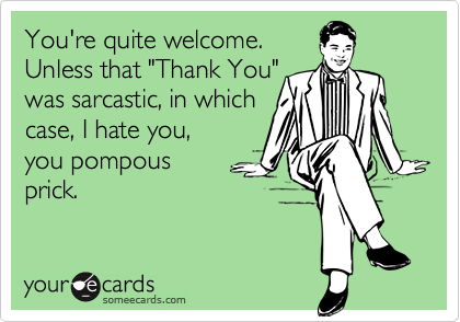 """You're quite welcome.  Unless that """"Thank You"""" was sarcastic, in which  case, I hate you,  you pompous  prick."""