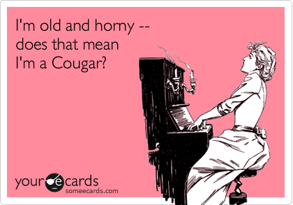 I'm old and horny -- does that mean I'm a Cougar?