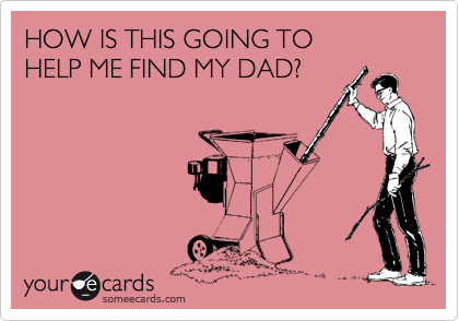 HOW IS THIS GOING TO HELP ME FIND MY DAD?