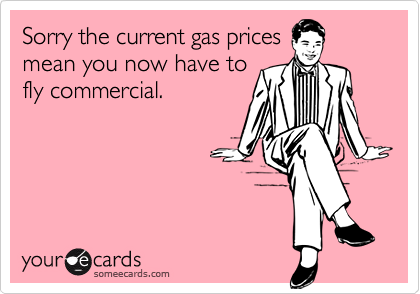 Sorry the current gas pricesmean you now have tofly commercial.