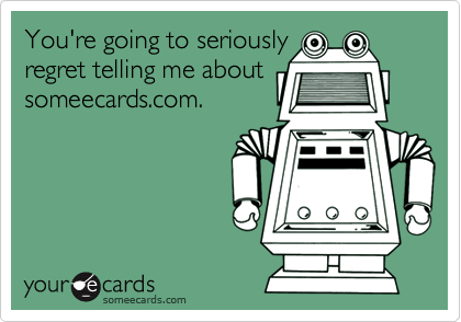 You're going to seriouslyregret telling me aboutsomeecards.com.