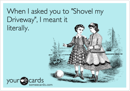 "When I asked you to ""Shovel my Driveway"", I meant it