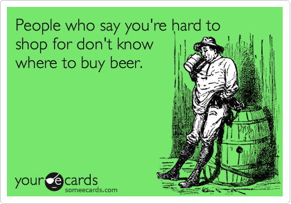 People who say you're hard to shop for don't knowwhere to buy beer.