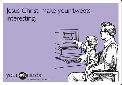 Jesus Christ, make your tweets interesting.