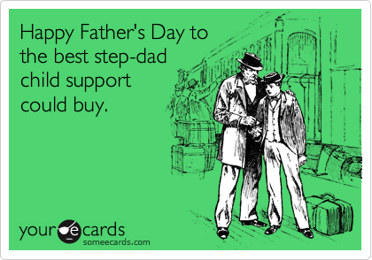 Happy Father's Day to the best step-dad child support could buy.