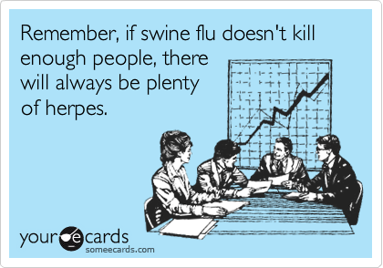 Remember, if swine flu doesn't kill enough people, there will always be plenty of herpes.