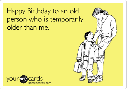 Happy Birthday to an old person who is temporarily older than me.
