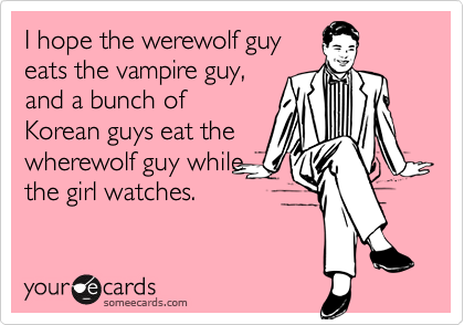 I hope the werewolf guy eats the vampire guy, and a bunch of Korean guys eat the wherewolf guy while the girl watches.