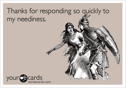 Thanks for responding so quickly to my neediness.