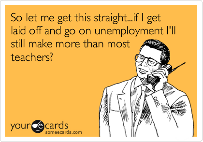 So let me get this straight...if I get laid off and go on unemployment I'll still make more than most