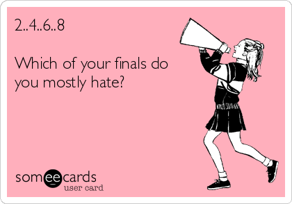 2..4..6..8  Which of your finals do you mostly hate?