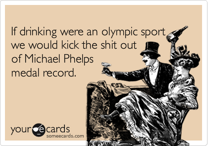If drinking were an olympic sport we would kick the shit out