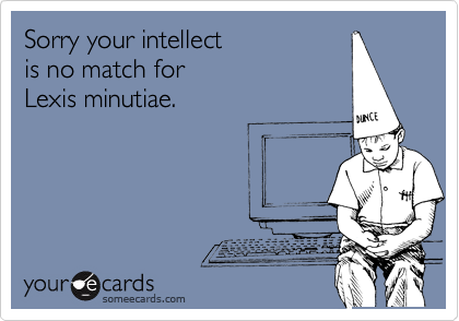 Sorry your intellect is no match for Lexis minutiae.