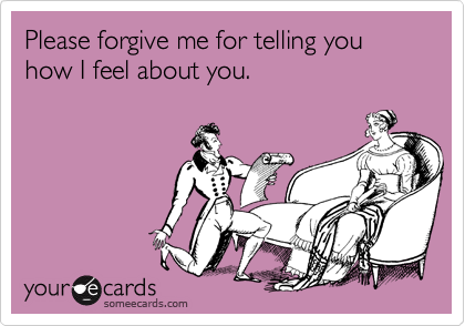 Please forgive me for telling you how I feel about you.