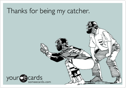 Thanks for being my catcher.