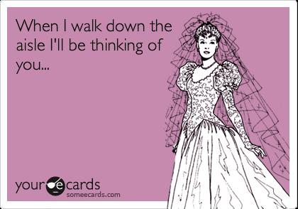 When I walk down theaisle I'll be thinking ofyou...