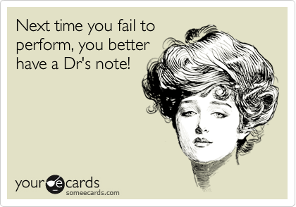 next time you fail to perform you better have a dr s note