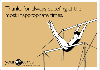 Thanks for always queefing at the most inappropriate times.