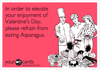 In order to elevateyour enjoyment ofValentine's Day,please refrain fromeating Asparagus.