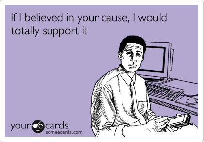 If I believed in your cause, I would totally support it