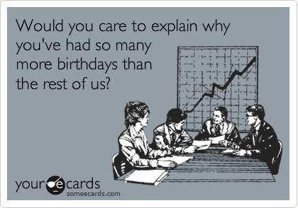Would you care to explain why you've had so many  more birthdays than the rest of us?