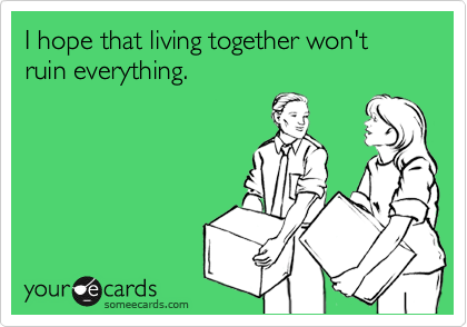 I hope that living together won't ruin everything.