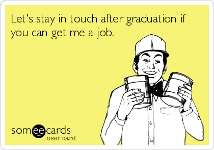 Let's stay in touch after graduation if you can get me a job.