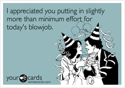I appreciated you putting in slightly more than minimum effort fortoday's blowjob.
