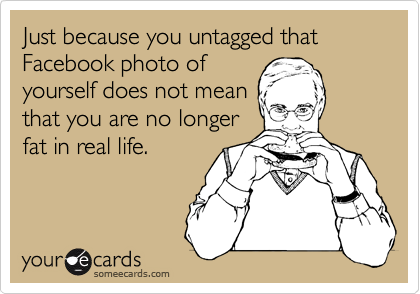 Just because you untagged that Facebook photo ofyourself does not mean that you are no longer fat in real life.