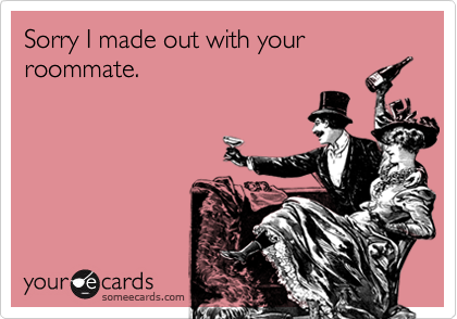 Sorry I made out with your roommate.