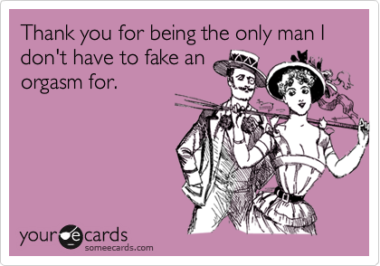 Thank you for being the only man I don't have to fake anorgasm for.