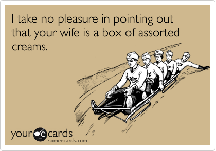 I take no pleasure in pointing out that your wife is a box of assorted creams.