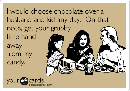 I would choose chocolate over a husband and kid any day.  On that note, get your grubby little hand away from my candy.