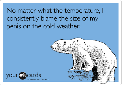 No matter what the temperature, I consistently blame the size of my penis on the cold weather.