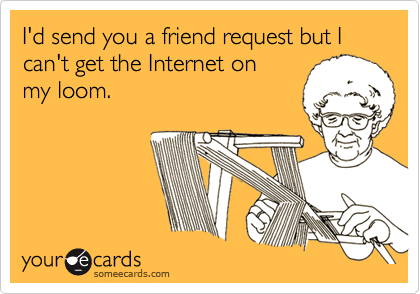I'd send you a friend request but I can't get the Internet on my loom.