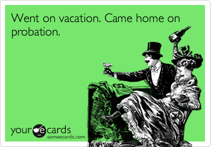 Went on vacation. Came home on probation.