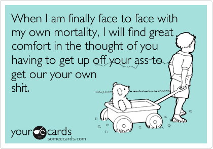 When I am finally face to face with my own mortality, I will find great