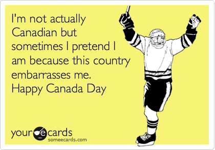 I'm not actually Canadian but sometimes I pretend I am because this country embarrasses me.   Happy Canada Day