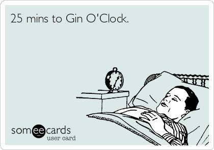 25 mins to Gin O'Clock.