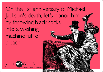 On the 1st anniversary of Michael Jackson's death, let's honor him by throwing black socks into a washing  machine full of  bleach.