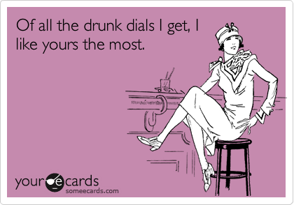 Of all the drunk dials I get, I like yours the most.