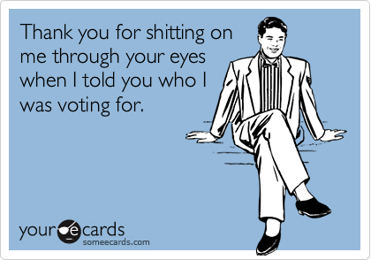 Thank you for shitting onme through your eyeswhen I told you who Iwas voting for.